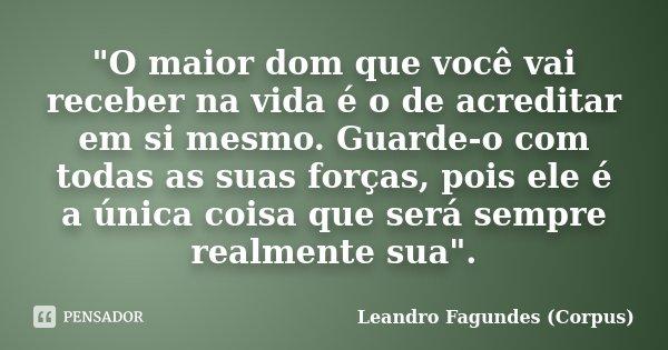 """""""O maior dom que você vai receber na vida é o de acreditar em si mesmo. Guarde-o com todas as suas forças, pois ele é a única coisa que será sempre realmen... Frase de Leandro Fagundes (Corpus)."""