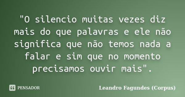 """""""O silencio muitas vezes diz mais do que palavras e ele não significa que não temos nada a falar e sim que no momento precisamos ouvir mais"""".... Frase de Leandro Fagundes (Corpus)."""