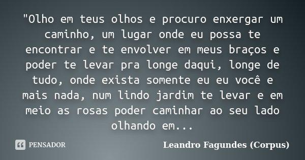 """""""Olho em teus olhos e procuro enxergar um caminho, um lugar onde eu possa te encontrar e te envolver em meus braços e poder te levar pra longe daqui, longe... Frase de Leandro Fagundes (Corpus)."""