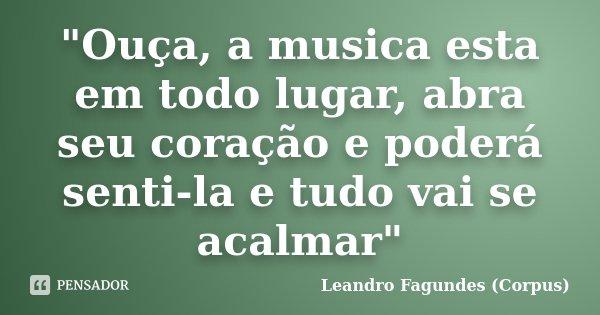 """""""Ouça, a musica esta em todo lugar, abra seu coração e poderá senti-la e tudo vai se acalmar""""... Frase de Leandro Fagundes (Corpus)."""