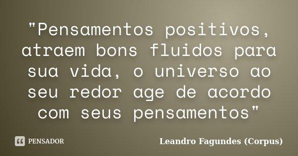 """""""Pensamentos positivos, atraem bons fluidos para sua vida, o universo ao seu redor age de acordo com seus pensamentos""""... Frase de Leandro Fagundes (Corpus)."""
