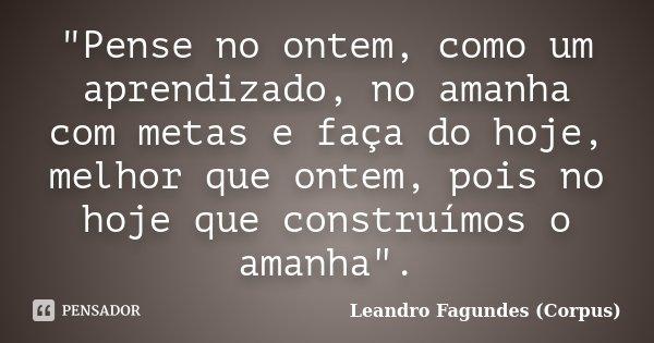 """""""Pense no ontem, como um aprendizado, no amanha com metas e faça do hoje, melhor que ontem, pois no hoje que construímos o amanha"""".... Frase de Leandro Fagundes (Corpus)."""