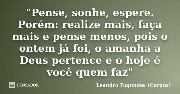 """""""Pense, sonhe, espere. Porém: realize mais, faça mais e pense menos, pois o ontem já foi, o amanha a Deus pertence e o hoje é você quem faz""""... Frase de Leandro Fagundes (Corpus)."""
