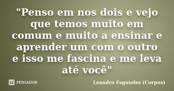 """""""Penso em nos dois e vejo que temos muito em comum e muito a ensinar e aprender um com o outro e isso me fascina e me leva até você""""... Frase de Leandro Fagundes (Corpus)."""