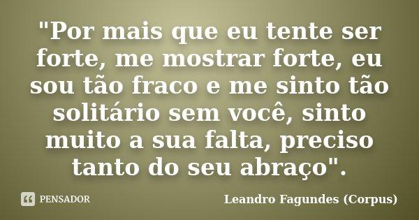 """""""Por mais que eu tente ser forte, me mostrar forte, eu sou tão fraco e me sinto tão solitário sem você, sinto muito a sua falta, preciso tanto do seu abraç... Frase de Leandro Fagundes (Corpus)."""