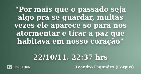 """""""Por mais que o passado seja algo pra se guardar, muitas vezes ele aparece so para nos atormentar e tirar a paz que habitava em nosso coração"""" 22/10/1... Frase de Leandro Fagundes (Corpus)."""