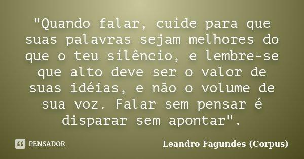 """""""Quando falar, cuide para que suas palavras sejam melhores do que o teu silêncio, e lembre-se que alto deve ser o valor de suas idéias, e não o volume de s... Frase de Leandro Fagundes (Corpus)."""
