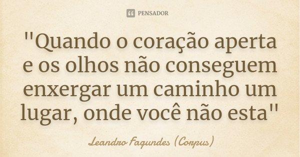 """""""Quando o coração aperta e os olhos não conseguem enxergar um caminho um lugar, onde você não esta""""... Frase de Leandro Fagundes (Corpus)."""