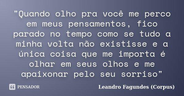 """""""Quando olho pra você me perco em meus pensamentos, fico parado no tempo como se tudo a minha volta não existisse e a única coisa que me importa é olhar em... Frase de Leandro Fagundes (Corpus)."""