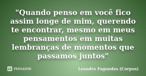 """""""Quando penso em você fico assim longe de mim, querendo te encontrar, mesmo em meus pensamentos em muitas lembranças de momentos que passamos juntos""""... Frase de Leandro Fagundes (Corpus)."""
