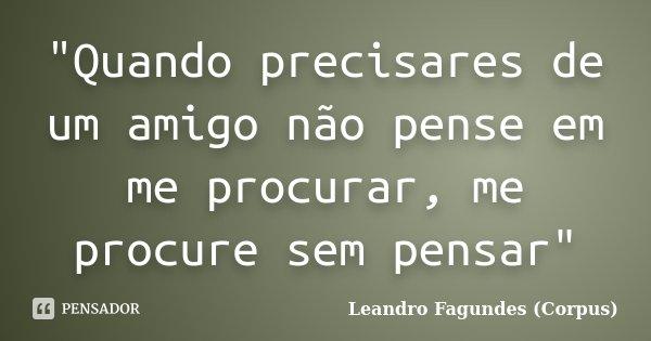 """""""Quando precisares de um amigo não pense em me procurar, me procure sem pensar""""... Frase de Leandro Fagundes (Corpus)."""