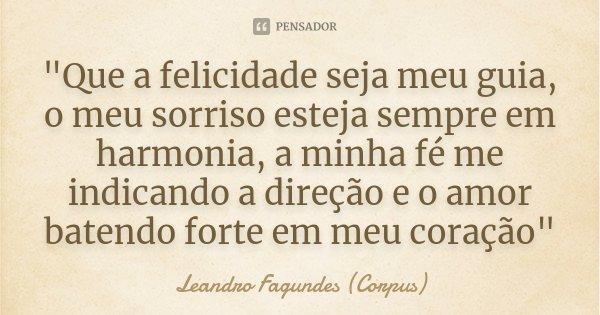 """""""Que a felicidade seja meu guia, o meu sorriso esteja sempre em harmonia, a minha fé me indicando a direção e o amor batendo forte em meu coração""""... Frase de Leandro Fagundes (Corpus)."""