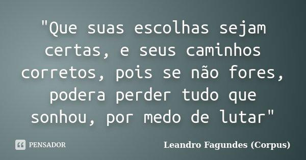 """""""Que suas escolhas sejam certas, e seus caminhos corretos, pois se não fores, podera perder tudo que sonhou, por medo de lutar""""... Frase de Leandro Fagundes (Corpus)."""