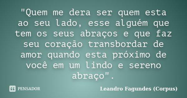 """""""Quem me dera ser quem esta ao seu lado, esse alguém que tem os seus abraços e que faz seu coração transbordar de amor quando esta próximo de você em um li... Frase de Leandro Fagundes (Corpus)."""