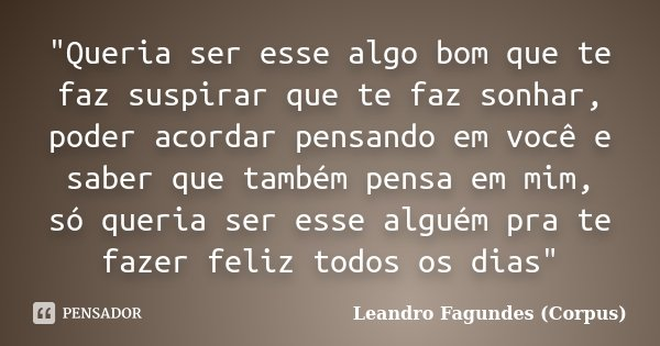 """""""Queria ser esse algo bom que te faz suspirar que te faz sonhar, poder acordar pensando em você e saber que também pensa em mim, só queria ser esse alguém ... Frase de Leandro Fagundes (Corpus)."""