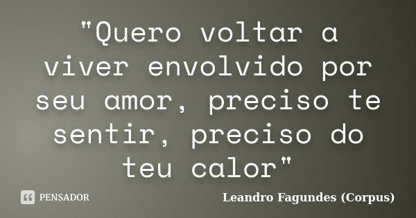 """""""Quero voltar a viver envolvido por seu amor, preciso te sentir, preciso do teu calor""""... Frase de Leandro Fagundes (Corpus)."""