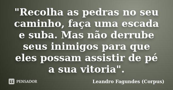 """""""Recolha as pedras no seu caminho, faça uma escada e suba. Mas não derrube seus inimigos para que eles possam assistir de pé a sua vitoria"""".... Frase de Leandro Fagundes (Corpus)."""