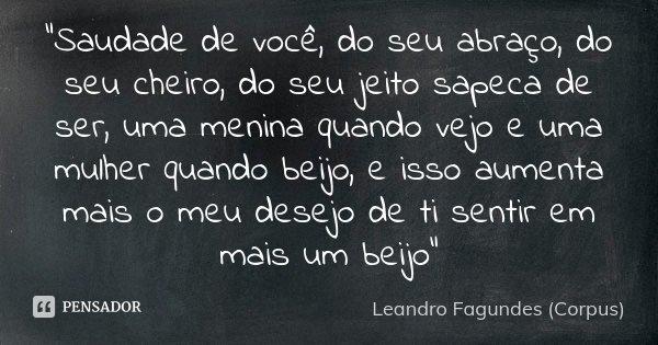 """""""Saudade de você, do seu abraço, do seu cheiro, do seu jeito sapeca de ser, uma menina quando vejo e uma mulher quando beijo, e isso aumenta mais o meu des... Frase de Leandro Fagundes (Corpus)."""