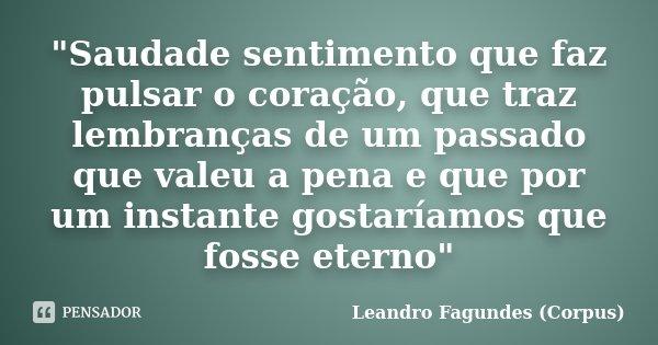 """""""Saudade sentimento que faz pulsar o coração, que traz lembranças de um passado que valeu a pena e que por um instante gostaríamos que fosse eterno""""... Frase de Leandro Fagundes (Corpus)."""