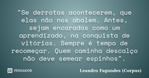 """""""Se derrotas acontecerem, que elas não nos abalem. Antes, sejam encaradas como um aprendizado, na conquista de vitórias. Sempre é tempo de recomeçar. Quem ... Frase de Leandro Fagundes (Corpus)."""