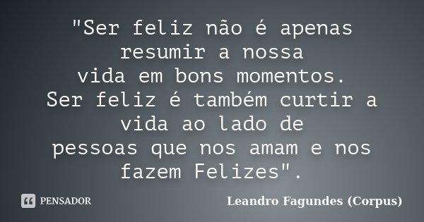 """""""Ser feliz não é apenas resumir a nossa vida em bons momentos. Ser feliz é também curtir a vida ao lado de pessoas que nos amam e nos fazem Felizes"""".... Frase de Leandro Fagundes (Corpus)."""