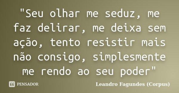 """""""Seu olhar me seduz, me faz delirar, me deixa sem ação, tento resistir mais não consigo, simplesmente me rendo ao seu poder""""... Frase de Leandro Fagundes (Corpus)."""