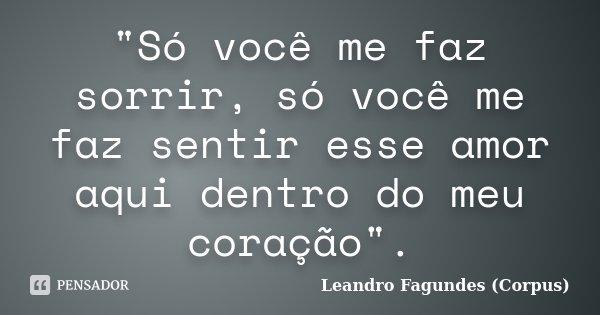 """""""Só você me faz sorrir, só você me faz sentir esse amor aqui dentro do meu coração"""".... Frase de Leandro Fagundes (Corpus)."""