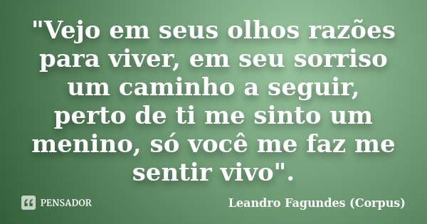 """""""Vejo em seus olhos razões para viver, em seu sorriso um caminho a seguir, perto de ti me sinto um menino, só você me faz me sentir vivo"""".... Frase de Leandro Fagundes (Corpus)."""