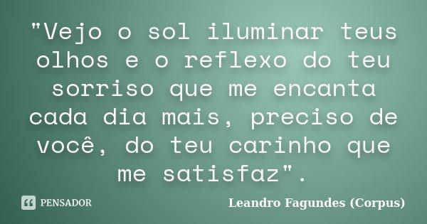 """""""Vejo o sol iluminar teus olhos e o reflexo do teu sorriso que me encanta cada dia mais, preciso de você, do teu carinho que me satisfaz"""".... Frase de Leandro Fagundes (Corpus)."""