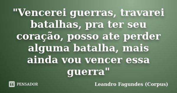 """""""Vencerei guerras, travarei batalhas, pra ter seu coração, posso ate perder alguma batalha, mais ainda vou vencer essa guerra""""... Frase de Leandro Fagundes (Corpus)."""