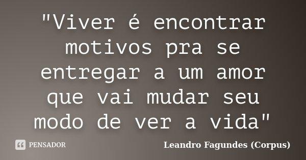 """""""Viver é encontrar motivos pra se entregar a um amor que vai mudar seu modo de ver a vida""""... Frase de Leandro Fagundes (Corpus)."""