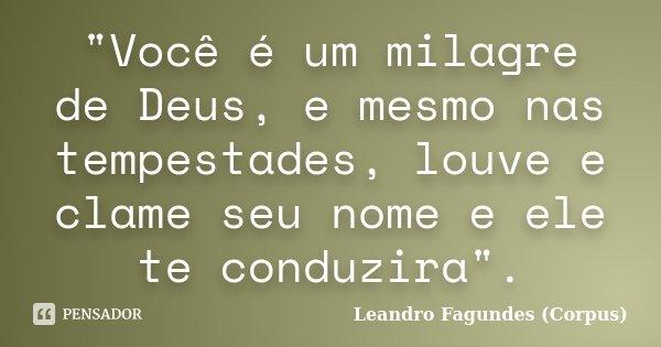 """""""Você é um milagre de Deus, e mesmo nas tempestades, louve e clame seu nome e ele te conduzira"""".... Frase de Leandro Fagundes (Corpus)."""