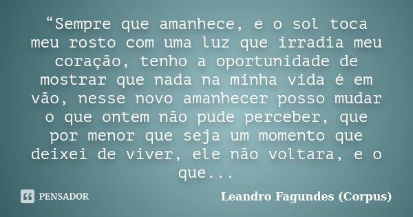 """""""Sempre que amanhece, e o sol toca meu rosto com uma luz que irradia meu coração, tenho a oportunidade de mostrar que nada na minha vida é em vão, nesse novo am... Frase de Leandro Fagundes (Corpus)."""