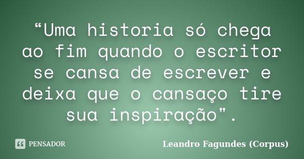 """""""Uma historia só chega ao fim quando o escritor se cansa de escrever e deixa que o cansaço tire sua inspiração"""".... Frase de Leandro Fagundes (Corpus)."""