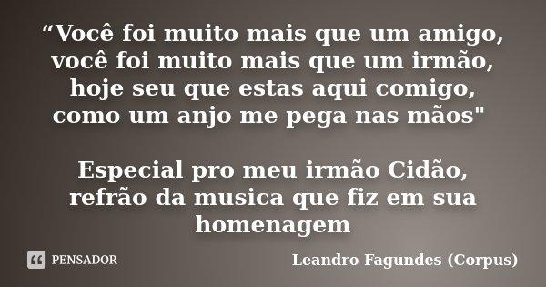 """""""Você foi muito mais que um amigo, você foi muito mais que um irmão, hoje seu que estas aqui comigo, como um anjo me pega nas mãos"""" Especial pro meu irmão ... Frase de Leandro Fagundes (Corpus)."""