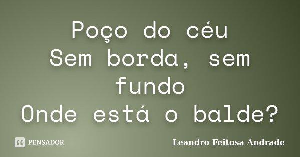 Poço do céu Sem borda, sem fundo Onde está o balde?... Frase de Leandro Feitosa Andrade.
