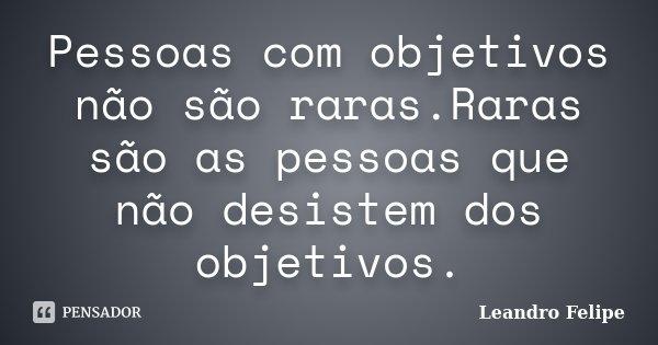 Pessoas com objetivos não são raras.Raras são as pessoas que não desistem dos objetivos.... Frase de Leandro Felipe.
