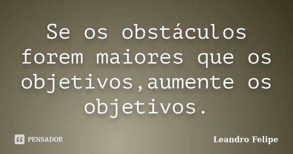 Se os obstáculos forem maiores que os objetivos,aumente os objetivos.... Frase de Leandro Felipe.