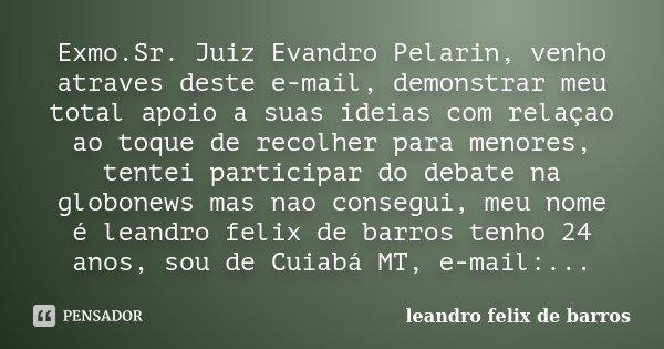 Exmo.Sr. Juiz Evandro Pelarin, venho atraves deste e-mail, demonstrar meu total apoio a suas ideias com relaçao ao toque de recolher para menores, tentei partic... Frase de leandro felix de barros.