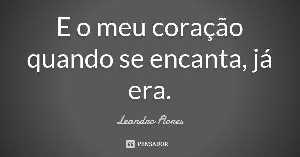 E o meu coração quando se encanta, já era.... Frase de Leandro Flores.