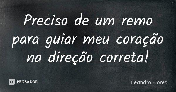 Preciso de um remo para guiar meu coração na direção correta!... Frase de Leandro Flores.