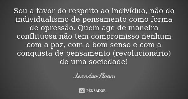 Sou a favor do respeito ao indivíduo, não do individualismo de pensamento como forma de opressão. Quem age de maneira conflituosa não tem compromisso nenhum com... Frase de Leandro Flores.