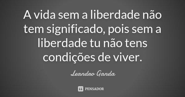 A vida sem a liberdade não tem significado, pois sem a liberdade tu não tens condições de viver.... Frase de Leandro Ganda.