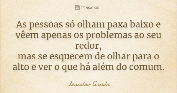 As pessoas só olham paxa baixo e vêem apenas os problemas ao seu redor, mas se esquecem de olhar para o alto e ver o que há além do comum.... Frase de Leandro Ganda.