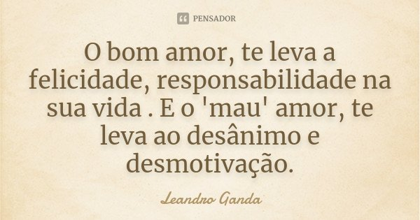 O bom amor, te leva a felicidade, responsabilidade na sua vida . E o 'mau' amor, te leva ao desânimo e desmotivação.... Frase de Leandro Ganda.