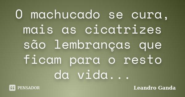 O machucado se cura, mais as cicatrizes são lembranças que ficam para o resto da vida...... Frase de Leandro Ganda.