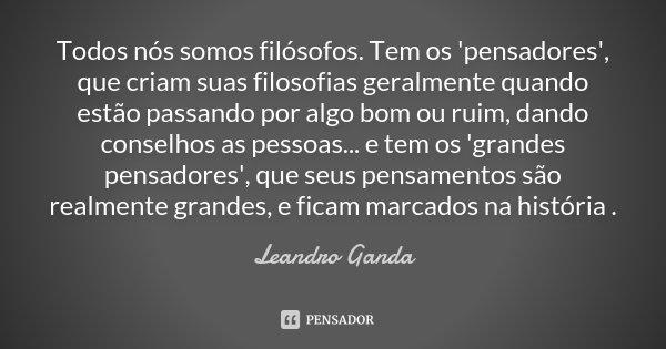 Todos nós somos filósofos. Tem os 'pensadores', que criam suas filosofias geralmente quando estão passando por algo bom ou ruim, dando conselhos as pessoas... e... Frase de Leandro Ganda.