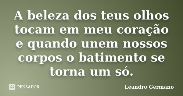 A beleza dos teus olhos tocam em meu coração e quando unem nossos corpos o batimento se torna um só.... Frase de Leandro Germano.