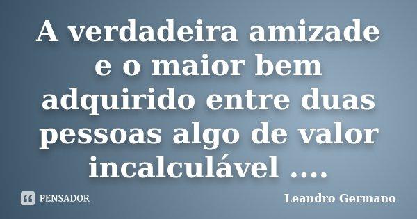 A verdadeira amizade e o maior bem adquirido entre duas pessoas algo de valor incalculável ....... Frase de Leandro Germano.