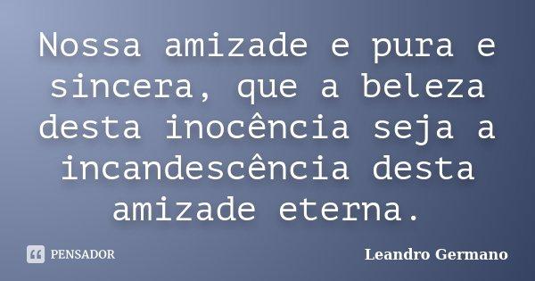 Nossa amizade e pura e sincera, que a beleza desta inocência seja a incandescência desta amizade eterna.... Frase de Leandro Germano.
